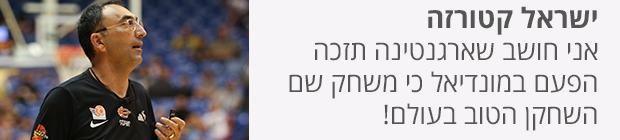 ישראל קטורזה - אני חושב שארגנטינה תזכה הפעם במונדיאל כי משחק שם השחקן הטוב בעולם!